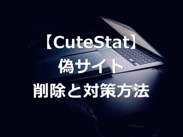 【CuteStat.comとは?】偽サイトの情報の削除と対策方法