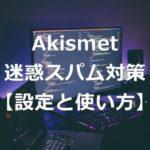 迷惑スパム対策「Akismet」の設定方法と使い方【初心者】