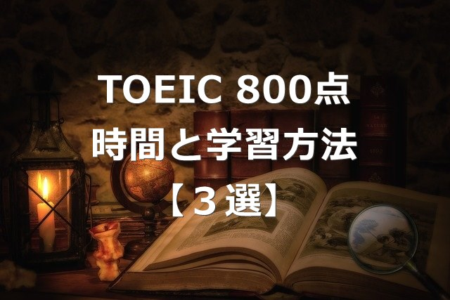 TOEIC800点以上までの勉強時間と学習方法3選【海外転職】