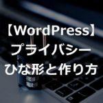 【ひな形あり】ワードプレスブログのプライバシーポリシーの作り方