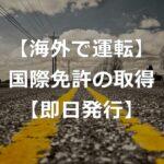 【海外で運転】国際免許証は即日発行!取り方と注意点【経験談】